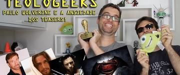 Teologeeks: 'Paulo Wolverine e a ansiedade dos teasers'